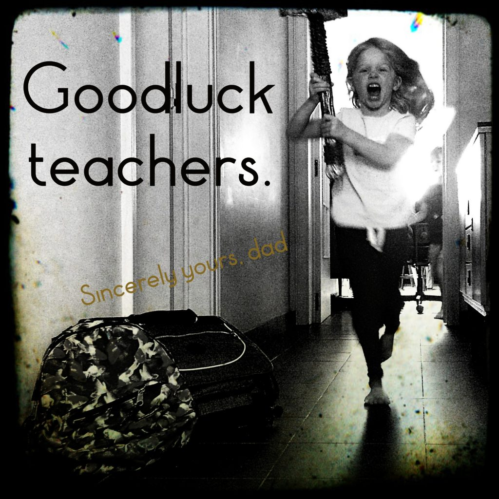 Goodluck teachers. Sincerely yours, dad